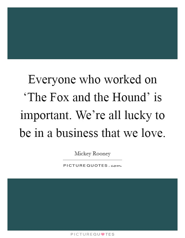 Everyone who worked on 'The Fox and the Hound' is important. We're all lucky to be in a business that we love Picture Quote #1