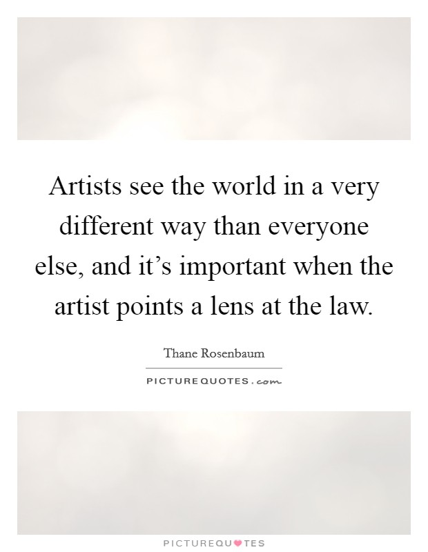 Artists see the world in a very different way than everyone else, and it's important when the artist points a lens at the law Picture Quote #1