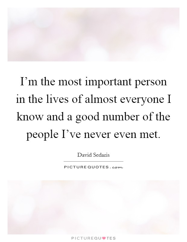 I'm the most important person in the lives of almost everyone I know and a good number of the people I've never even met Picture Quote #1