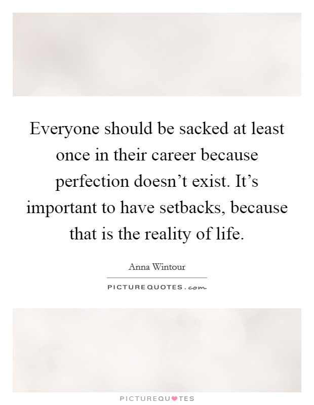 Everyone should be sacked at least once in their career because perfection doesn't exist. It's important to have setbacks, because that is the reality of life Picture Quote #1