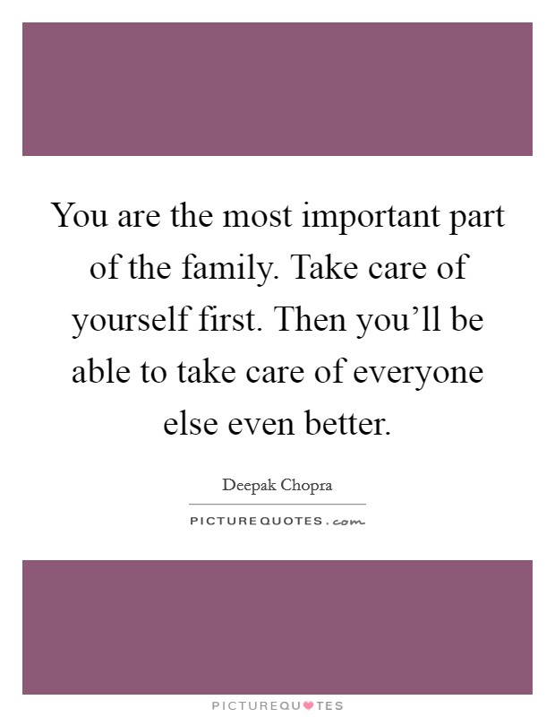You are the most important part of the family. Take care of yourself first. Then you'll be able to take care of everyone else even better Picture Quote #1