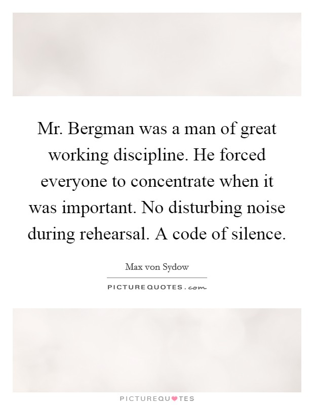 Mr. Bergman was a man of great working discipline. He forced everyone to concentrate when it was important. No disturbing noise during rehearsal. A code of silence Picture Quote #1