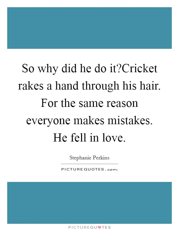 So why did he do it?Cricket rakes a hand through his hair. For the same reason everyone makes mistakes. He fell in love Picture Quote #1