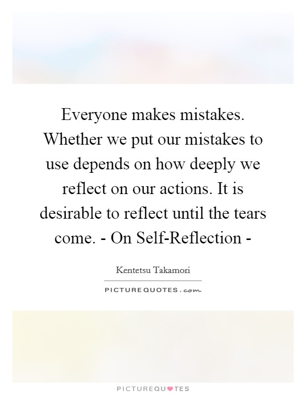 Everyone makes mistakes. Whether we put our mistakes to use depends on how deeply we reflect on our actions. It is desirable to reflect until the tears come. - On Self-Reflection - Picture Quote #1