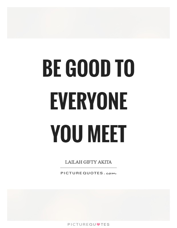 Be good to everyone you meet | Picture Quotes