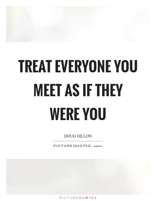 Treat everyone you meet as if they were you Picture Quote #1