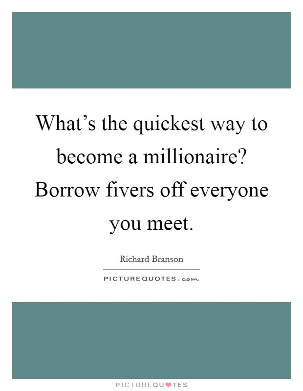 What's the quickest way to become a millionaire? Borrow fivers off everyone you meet Picture Quote #1