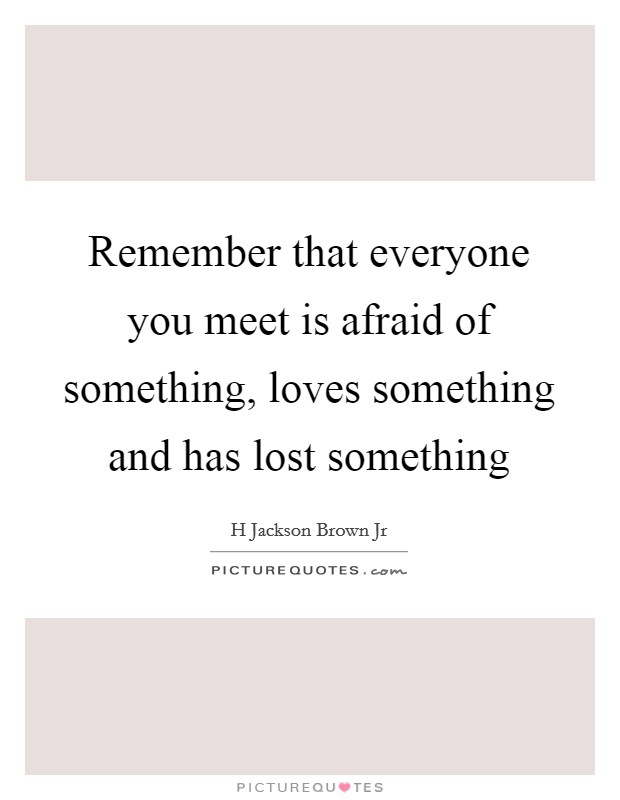 Remember that everyone you meet is afraid of something, loves something and has lost something Picture Quote #1