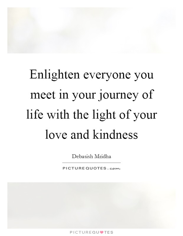 Enlighten everyone you meet in your journey of life with the light of your love and kindness Picture Quote #1