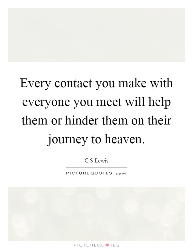 Every contact you make with everyone you meet will help them or hinder them on their journey to heaven Picture Quote #1