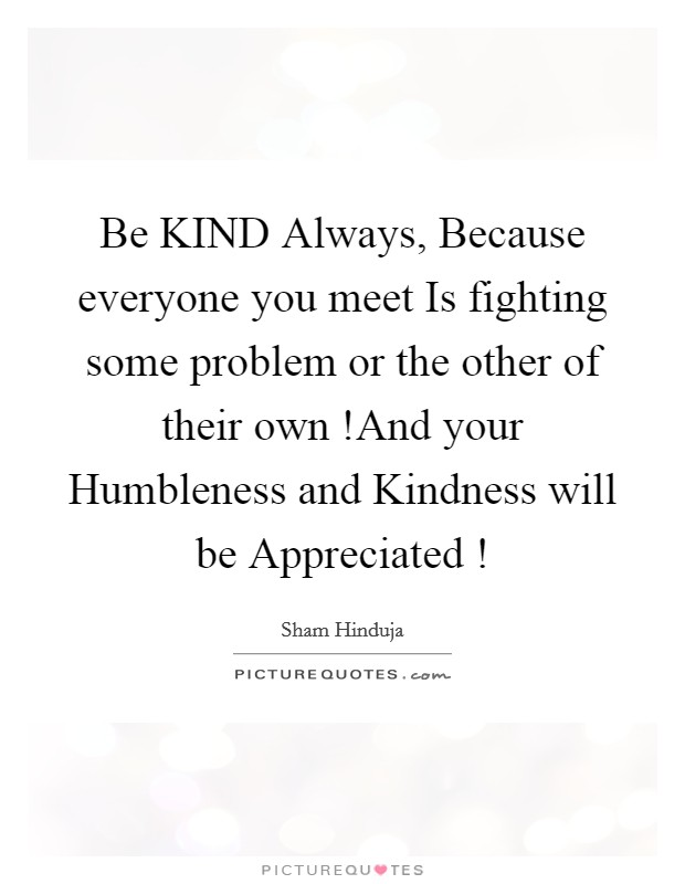 Be KIND Always, Because everyone you meet Is fighting some problem or the other of their own !And your Humbleness and Kindness will be Appreciated ! Picture Quote #1