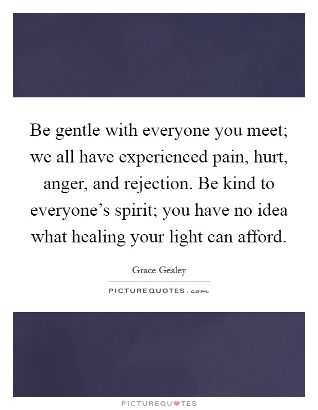 Be gentle with everyone you meet; we all have experienced pain, hurt, anger, and rejection. Be kind to everyone's spirit; you have no idea what healing your light can afford Picture Quote #1