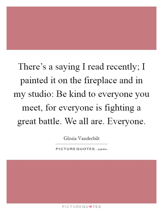 There's a saying I read recently; I painted it on the fireplace and in my studio: Be kind to everyone you meet, for everyone is fighting a great battle. We all are. Everyone Picture Quote #1