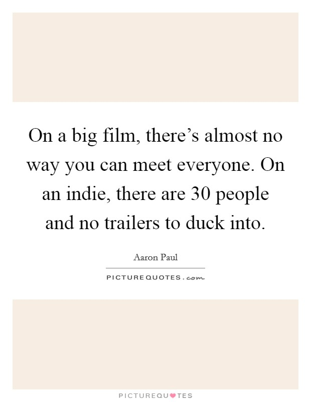 On a big film, there's almost no way you can meet everyone. On an indie, there are 30 people and no trailers to duck into. Picture Quote #1