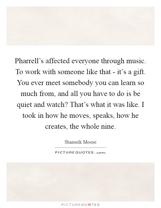 Pharrell's affected everyone through music. To work with someone like that - it's a gift. You ever meet somebody you can learn so much from, and all you have to do is be quiet and watch? That's what it was like. I took in how he moves, speaks, how he creates, the whole nine Picture Quote #1