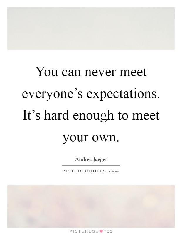 You can never meet everyone's expectations. It's hard enough to meet your own Picture Quote #1