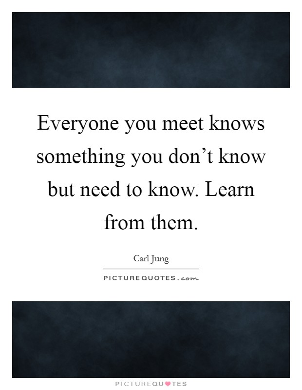 Everyone you meet knows something you don't know but need to know. Learn from them Picture Quote #1