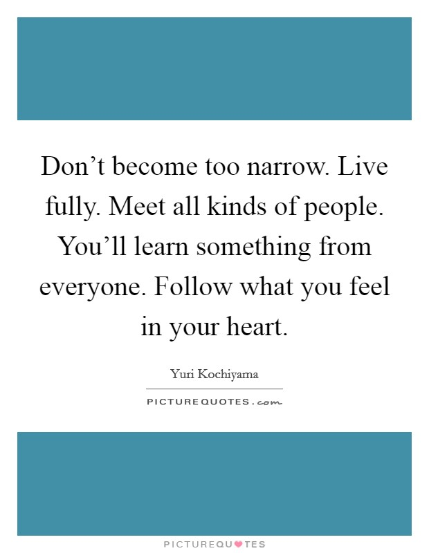 Don't become too narrow. Live fully. Meet all kinds of people. You'll learn something from everyone. Follow what you feel in your heart Picture Quote #1