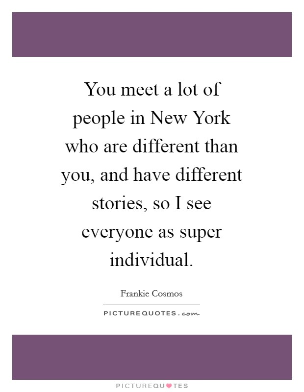 You meet a lot of people in New York who are different than you, and have different stories, so I see everyone as super individual Picture Quote #1