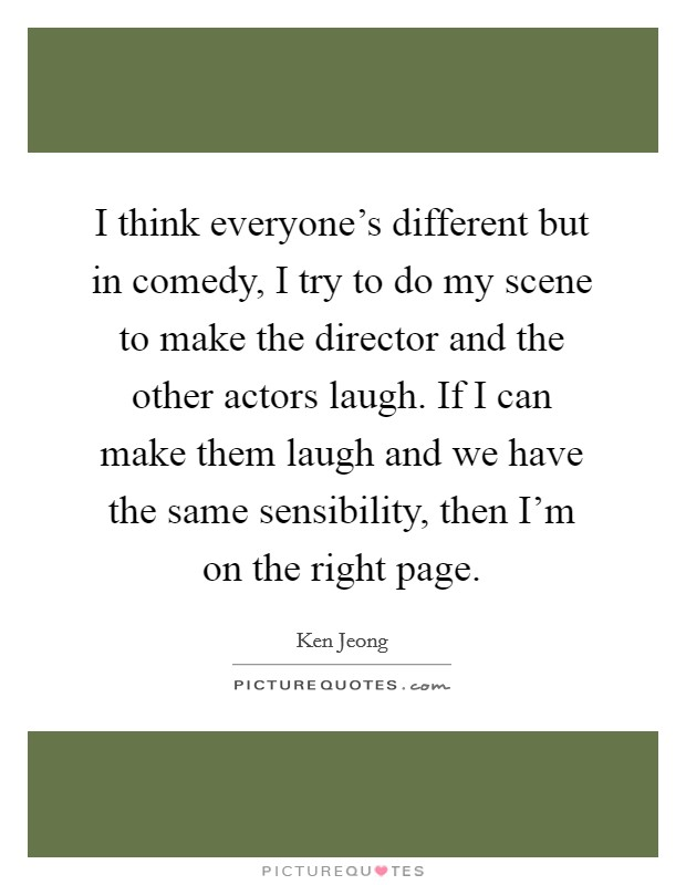 I think everyone's different but in comedy, I try to do my scene to make the director and the other actors laugh. If I can make them laugh and we have the same sensibility, then I'm on the right page. Picture Quote #1