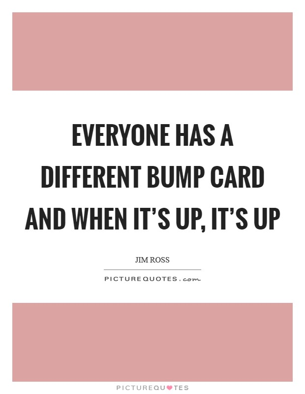 Everyone has a different bump card and when it's up, it's up Picture Quote #1