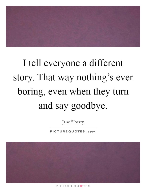 I tell everyone a different story. That way nothing's ever boring, even when they turn and say goodbye Picture Quote #1