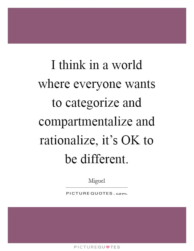 I think in a world where everyone wants to categorize and compartmentalize and rationalize, it's OK to be different Picture Quote #1