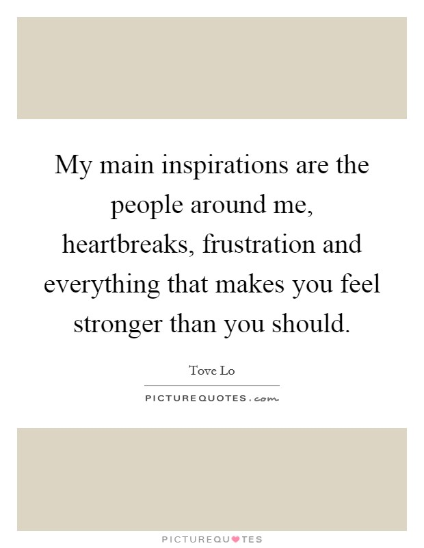 My main inspirations are the people around me, heartbreaks, frustration and everything that makes you feel stronger than you should Picture Quote #1