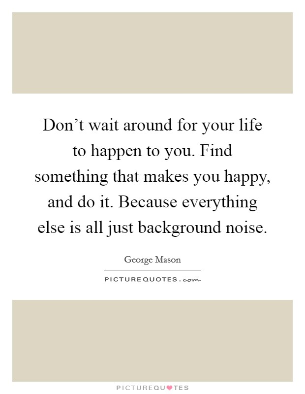 Don't wait around for your life to happen to you. Find something that makes you happy, and do it. Because everything else is all just background noise Picture Quote #1