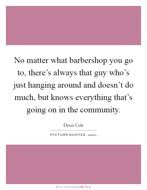 No matter what barbershop you go to, there's always that guy who's just hanging around and doesn't do much, but knows everything that's going on in the community Picture Quote #1