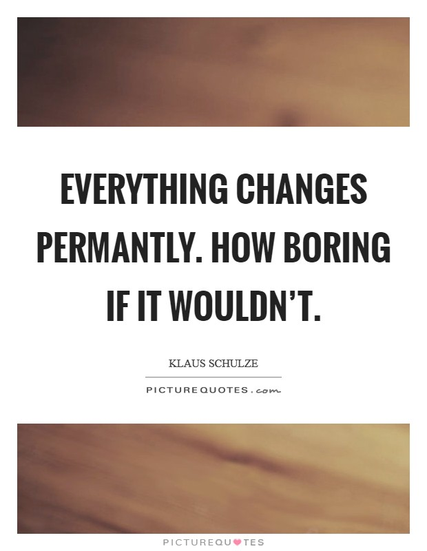 Everything changes permantly. How boring if it wouldn't Picture Quote #1