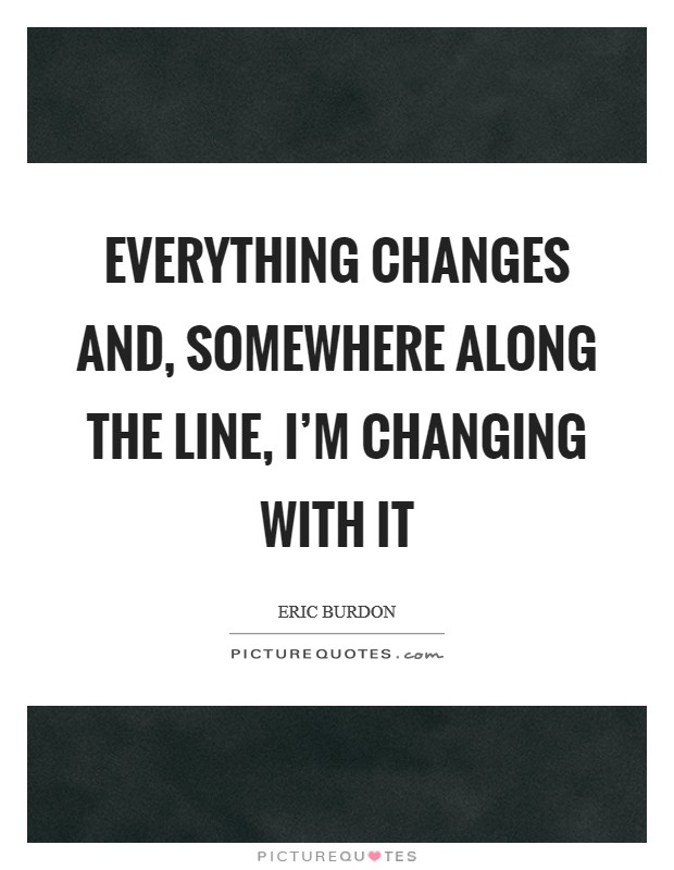 Everything changes and, somewhere along the line, I'm changing with it Picture Quote #1