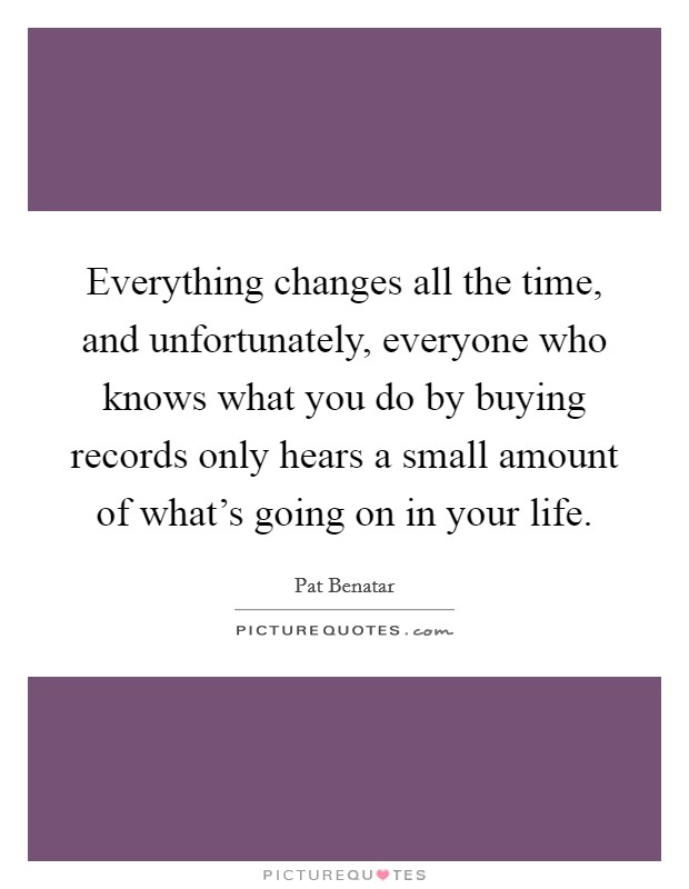 Everything changes all the time, and unfortunately, everyone who knows what you do by buying records only hears a small amount of what's going on in your life Picture Quote #1