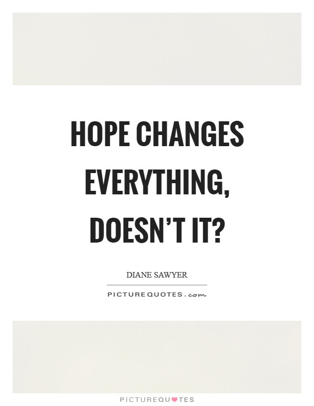 Hope changes everything, doesn't it? Picture Quote #1
