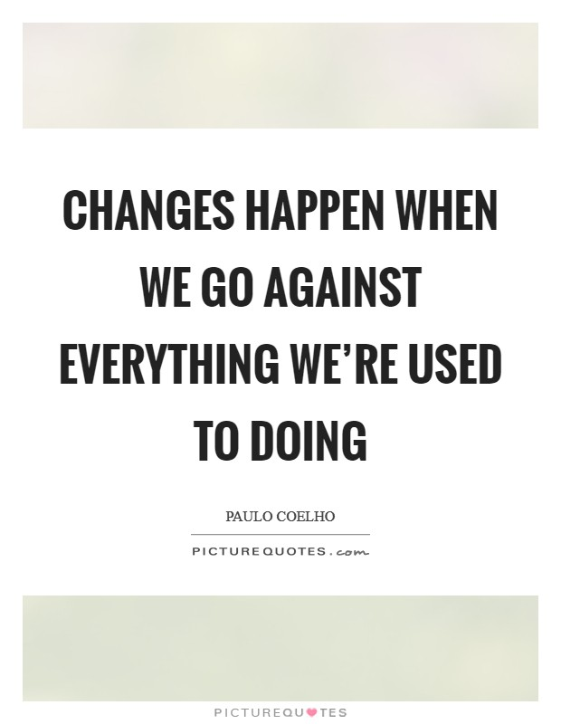 Changes happen when we go against everything we're used to doing Picture Quote #1