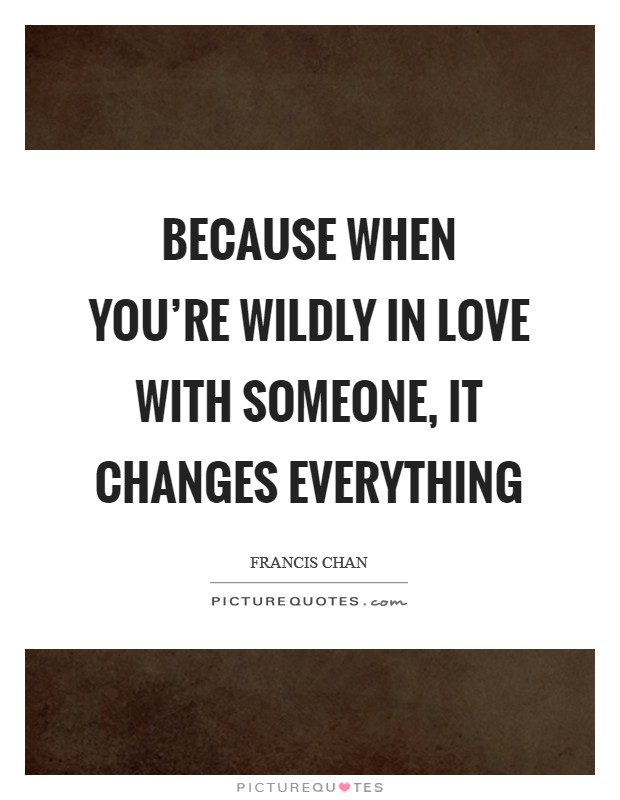 Because when you're wildly in love with someone, it changes everything Picture Quote #1
