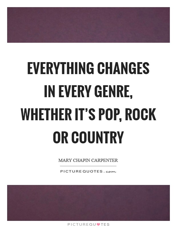 Everything changes in every genre, whether it's pop, rock or country Picture Quote #1