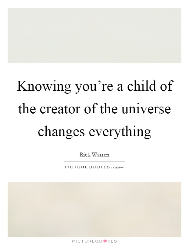 Knowing you're a child of the creator of the universe changes everything Picture Quote #1