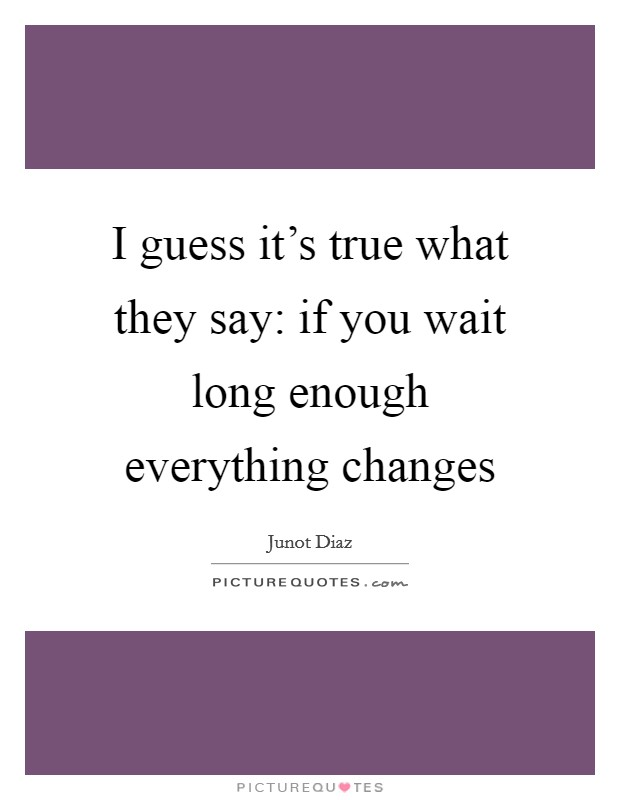 I guess it's true what they say: if you wait long enough everything changes Picture Quote #1