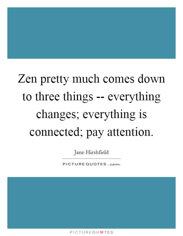 Zen pretty much comes down to three things -- everything changes; everything is connected; pay attention Picture Quote #1