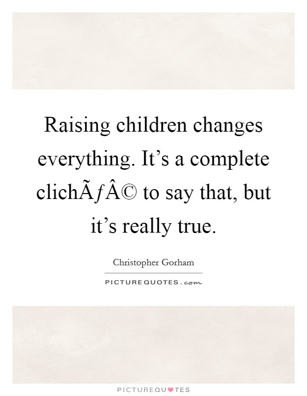 Raising children changes everything. It's a complete cliché to say that, but it's really true Picture Quote #1