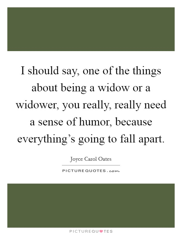 I should say, one of the things about being a widow or a widower, you really, really need a sense of humor, because everything's going to fall apart Picture Quote #1