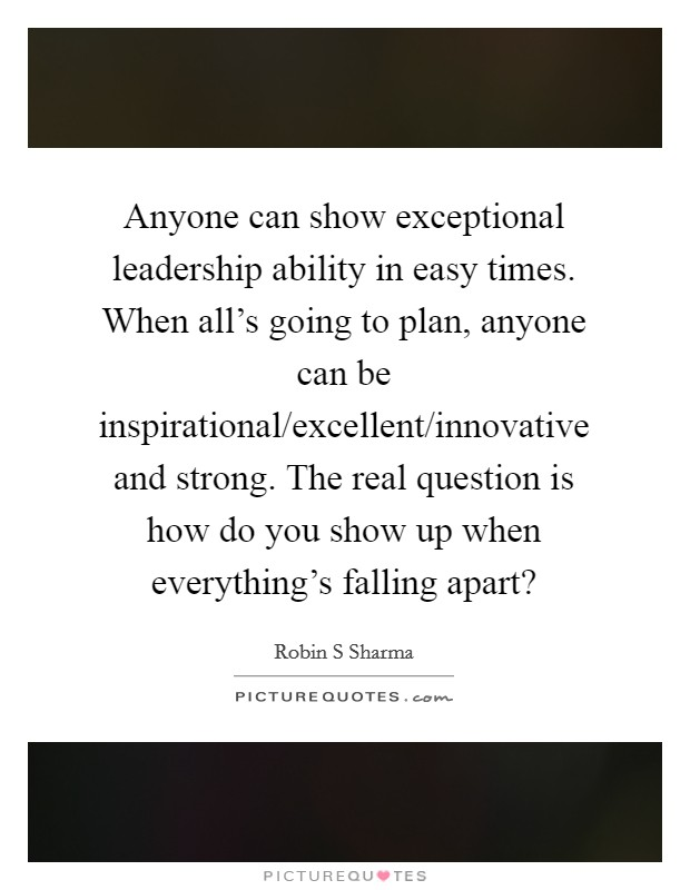 Anyone can show exceptional leadership ability in easy times. When all's going to plan, anyone can be inspirational/excellent/innovative and strong. The real question is how do you show up when everything's falling apart? Picture Quote #1