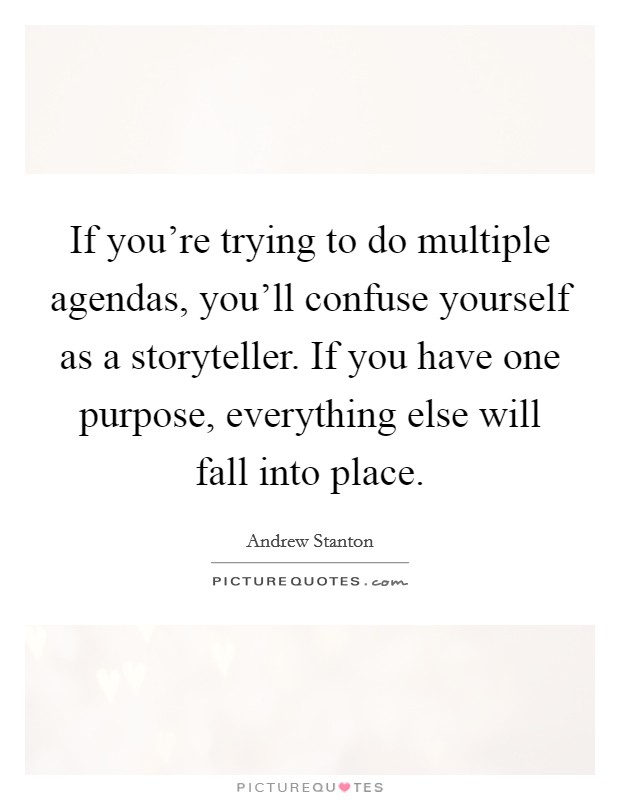 If you're trying to do multiple agendas, you'll confuse yourself as a storyteller. If you have one purpose, everything else will fall into place Picture Quote #1