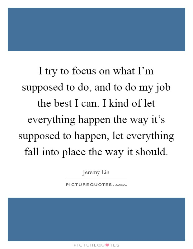 I try to focus on what I'm supposed to do, and to do my job the best I can. I kind of let everything happen the way it's supposed to happen, let everything fall into place the way it should Picture Quote #1