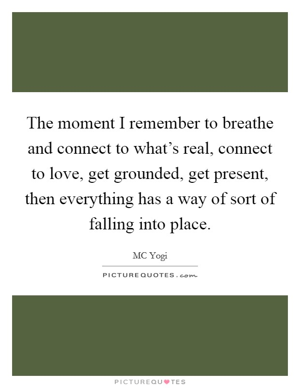 The moment I remember to breathe and connect to what's real, connect to love, get grounded, get present, then everything has a way of sort of falling into place Picture Quote #1