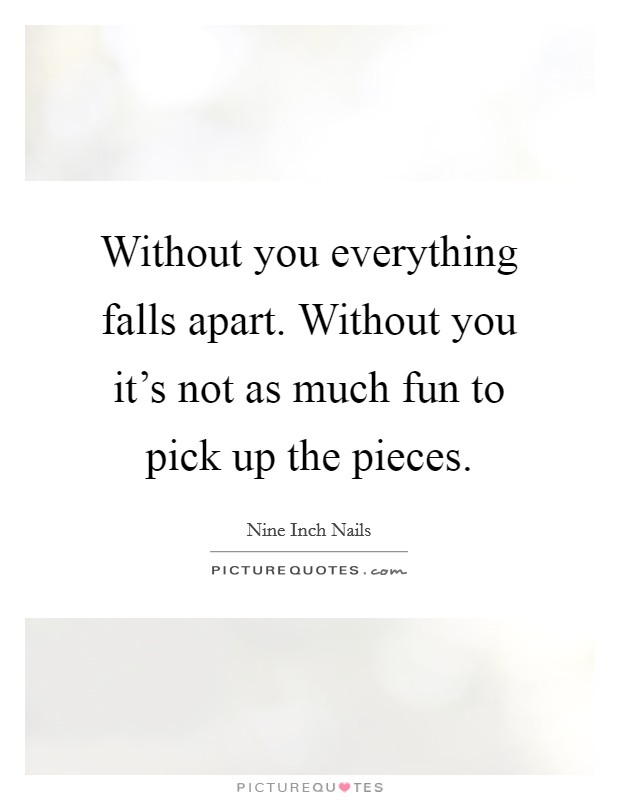 Without you everything falls apart. Without you it's not as much fun to pick up the pieces Picture Quote #1