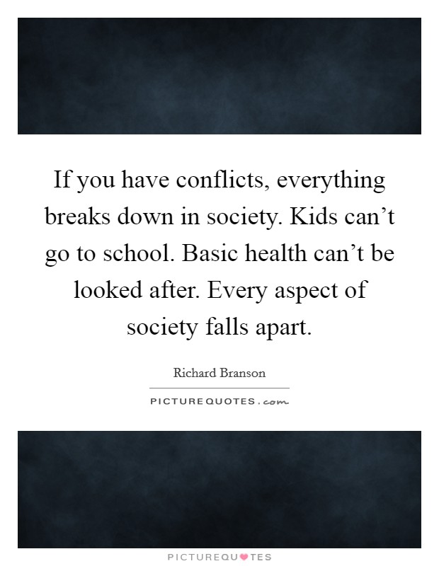 If you have conflicts, everything breaks down in society. Kids can't go to school. Basic health can't be looked after. Every aspect of society falls apart. Picture Quote #1