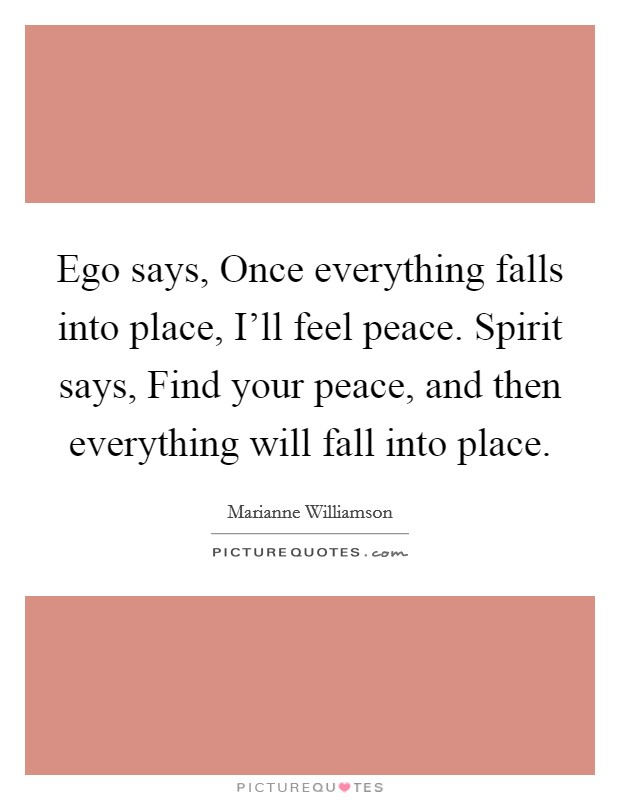 Ego says, Once everything falls into place, I'll feel peace. Spirit says, Find your peace, and then everything will fall into place Picture Quote #1
