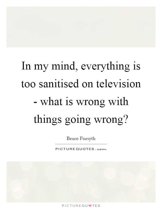 In my mind, everything is too sanitised on television - what is wrong with things going wrong? Picture Quote #1